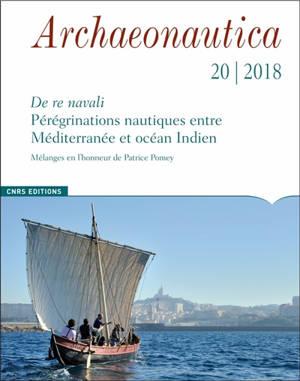 Archaeonautica. n° 20, De re navali : pérégrinations nautiques entre Méditerranée et océan Indien : mélanges en l'honneur de Patrice Pomey