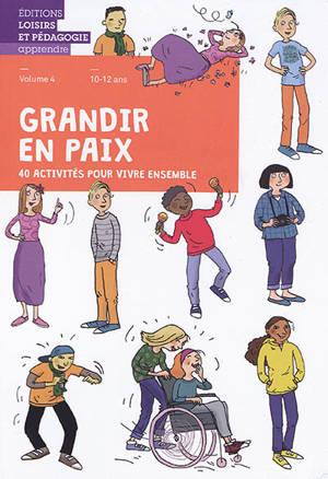 Grandir en paix : 40 activités pour vivre ensemble. Volume 4, 10-12 ans