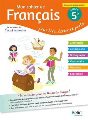 Mon cahier de français pour lire, écrire et parler, 5e cycle 4 : nouveau programme