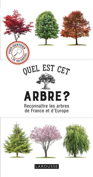 Quel est cet arbre ? : reconnaître les arbres de France et d'Europe