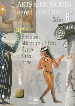 Arts & musiques dans l'histoire : cahier 6e : préhistoire, Mésopotamie-Perse, Egypte, Grèce, Rome