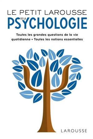 Le petit Larousse de la psychologie : toutes les grandes questions de la vie quotidienne, toutes les notions essentielles