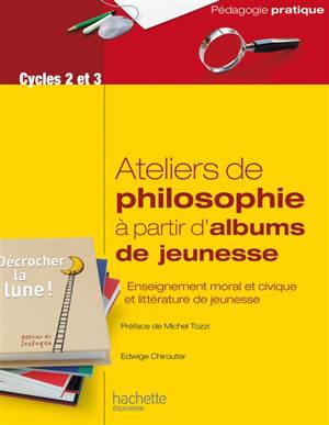 Ateliers de philosophie à partir d'albums de jeunesse : enseignement moral et civique et littérature de jeunesse : cycles 2 et 3