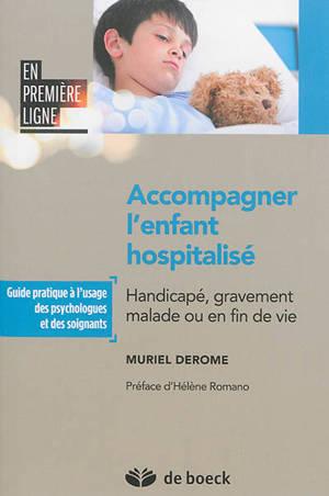Accompagner l'enfant hospitalisé : handicapé, gravement malade ou en fin de vie : guide pratique à l'usage des psychologues et des soignants