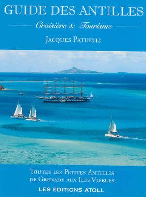 Guide des Antilles : croisière et tourisme : toutes les Petites Antilles de Grenade aux îles Vierges