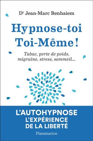 Hypnose-toi toi-même ! : tabac, perte de poids, migraine, stress, sommeil...