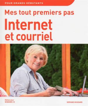 Mes tout premiers pas : Internet et courriel : édition pour Windows 10