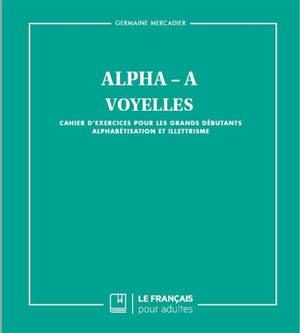 Alpha-A : voyelles : cahier d'exercices pour les grands débutants, alphabétisation et illettrisme