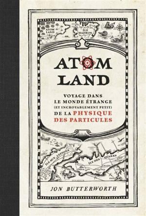 Atom land : voyage dans le monde étrange (et incroyablement petit) de la physique des particules