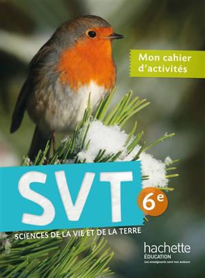 SVT sciences de la vie et de la Terre 6e : mon cahier d'activités