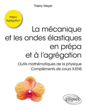 La mécanique et les ondes élastiques en prépa et à l'agrégation : outils mathématiques de la physique : compléments de cours X-ENS