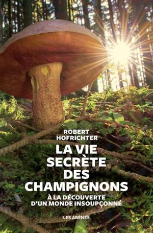 La vie secrète des champignons : à la découverte d'un monde caché