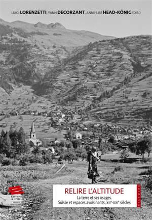 Relire l'altitude : la terre et ses usages : Suisse et espaces avoisinants, XIIe-XXIe siècles