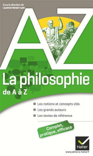 La philosophie de A à Z : les notions et concepts clés, les grands auteurs, les textes de référence