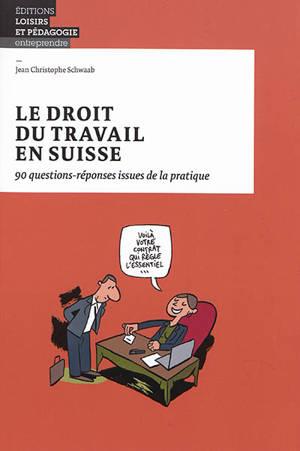Le droit du travail en Suisse : 90 questions-réponses issues de la pratique