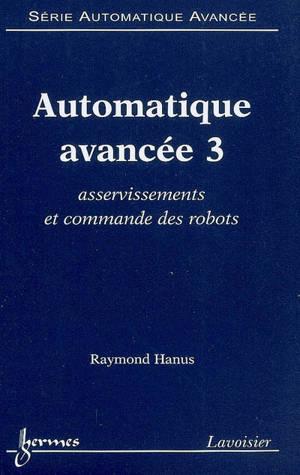 Automatique avancée. Volume 3, Asservissements et commande des robots