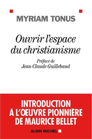 Ouvrir l'espace du christianisme : introduction à l'oeuvre pionnière de Maurice Bellet