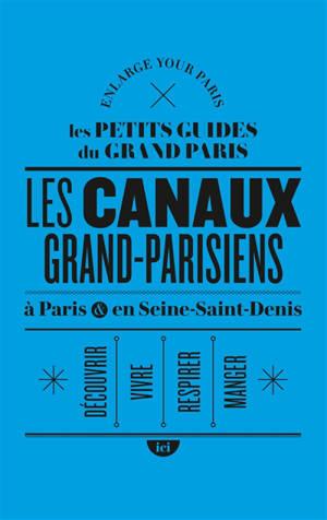Les canaux grand-parisiens : à Paris & en Seine-Saint-Denis : découvrir, vivre, respirer, manger