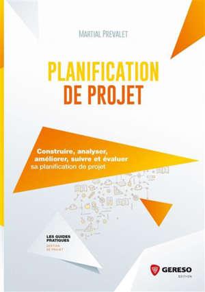 Planification de projet : construire, analyser, améliorer, suivre et évaluer sa planification de projet