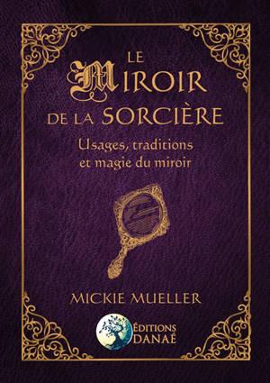 Le miroir de la sorcière : usages, traditions et magie du miroir