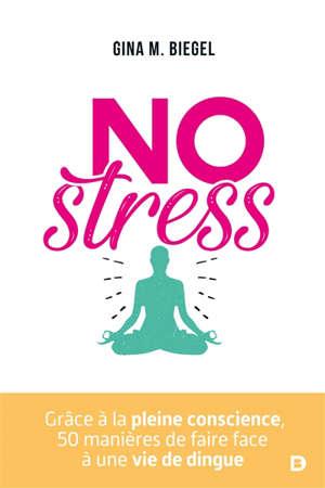 No stress : grâce à la pleine conscience, 50 manières de faire face à une vie de dingue