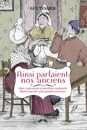 Ainsi parlaient nos anciens : mots, expressions et anecdotes normands illustrés par des cartes postales anciennes