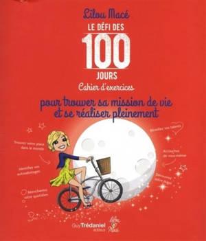 Le défi des 100 jours : cahier d'exercices : trouver sa mission de vie et se réaliser pleinement