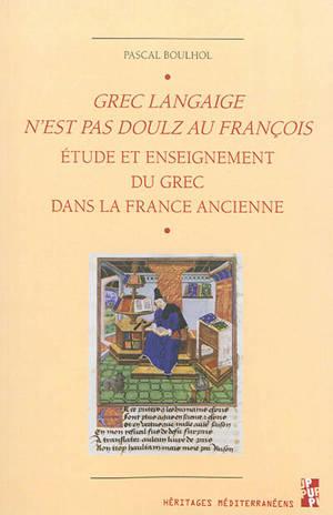 Grec langaige n'est pas doulz au François : l'étude et enseignement du grec dans la France ancienne : IVe siècle-1530