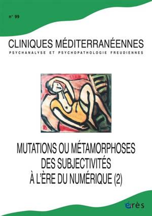 Cliniques méditerranéennes. n° 99, Mutations ou métamorphoses des subjectivités à l'ère du numérique (2)