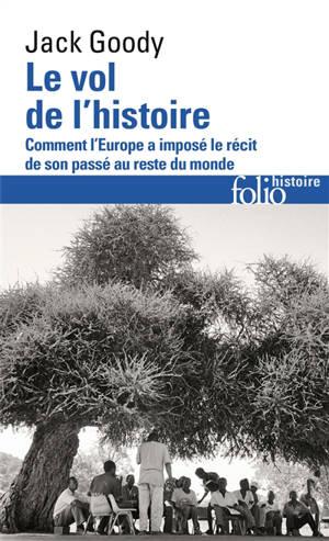 Le vol de l'histoire : comment l'Europe a imposé le récit de son passé au reste du monde