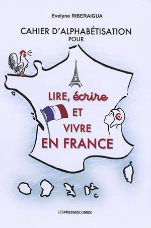 Cahier d'alphabétisation pour lire, écrire et vivre en France