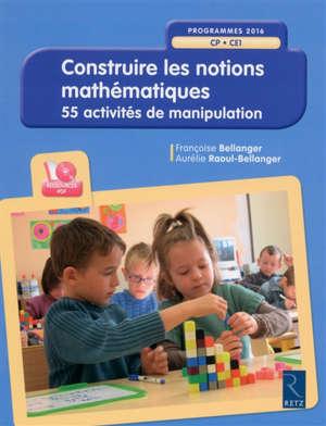 Construire les notions mathématiques : CP-CE1, programmes 2016 : 55 activités de manipulation