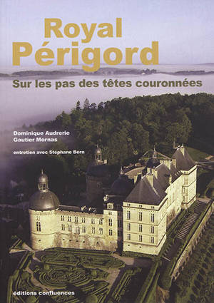 Royal Périgord : sur les pas des têtes couronnées : XIXe-XXIe siècles