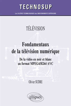 Télévision : fondamentaux de la télévision numérique : de la vidéo en noir et blanc au format MPEG4-H264 AVC