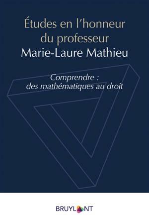 Etudes en l'honneur du professeur Marie-Laure Mathieu : comprendre, des mathématiques au droit