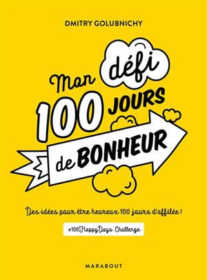Mon défi 100 jours de bonheur : des idées pour être heureux 100 jours d'affilée !