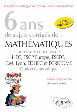 6 ans de sujets corrigés de mathématiques posés aux concours de HEC, ESCP Europe, ESSEC, EM Lyon, EDHEC et Ecricome, 2013-2018 : option économique : les épreuves corrigées des grandes écoles commerciales