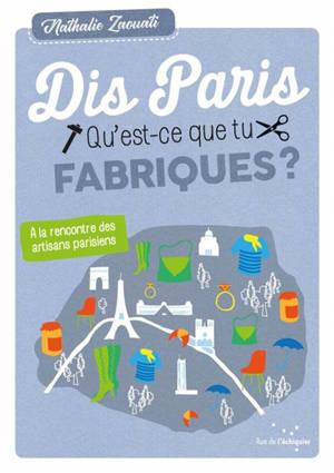 Dis, Paris, qu'est-ce que tu fabriques ? : à la rencontre des artisans parisiens