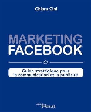 Marketing Facebook : guide stratégique pour la communication et la publicité