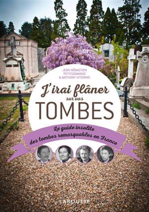 J'irai flâner sur vos tombes : le guide insolite des tombes remarquables en France