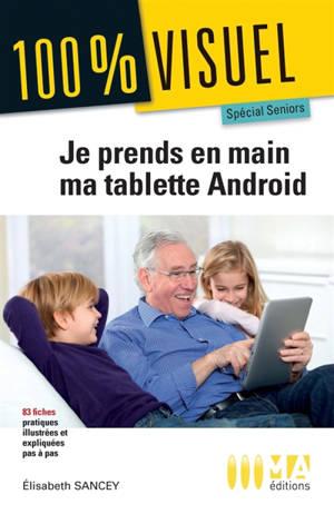 Je prends en main ma tablette Android : spécial seniors : 83 fiches pratiques et illustrées pas à pas