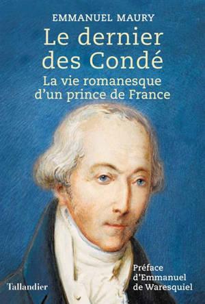 Le dernier des Condé : la vie romanesque d'un prince de France