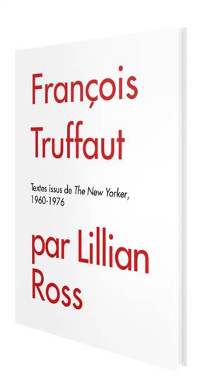 François Truffaut par Lillian Ross : textes issus de The New Yorker, 1960-1976
