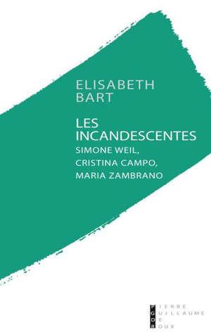 Les incandescentes : Simone Weil, Maria Zambrano, Cristina Campo