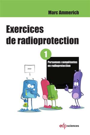 Exercices de radioprotection. Volume 1, Personnes compétentes en radioprotection