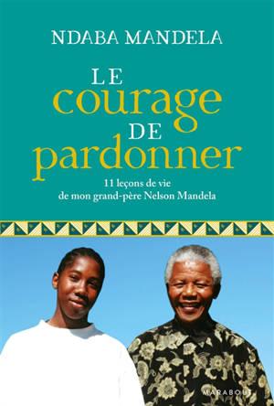 Le courage de pardonner : 11 leçons de vie de mon grand-père Nelson Mandela