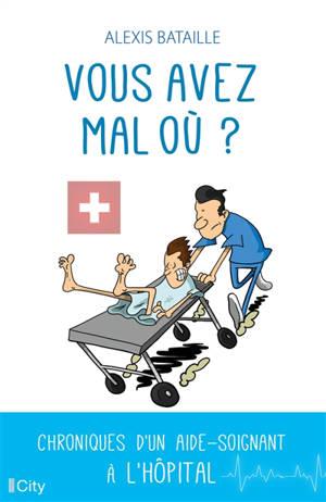 Vous avez mal où ? : chroniques d'un aide-soignant à l'hôpital