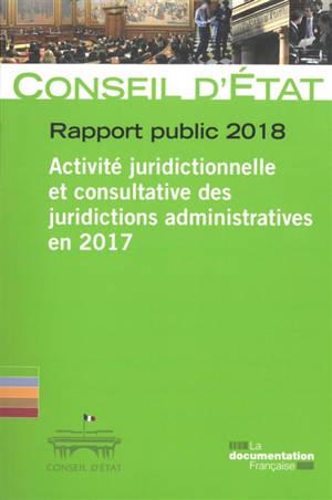 Rapport public 2018 : activité juridictionnelle et consultative des juridictions administratives en 2017 : rapport adopté par l'assemblée générale du Conseil d'Etat le 15 mars 2018