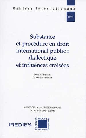 Substance et procédure en droit international public : dialectique et influences croisées : actes de la journée d'études du 12 décembre 2016