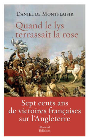 Quand le lys terrassait la rose : sept cents ans de victoires françaises sur l'Angleterre